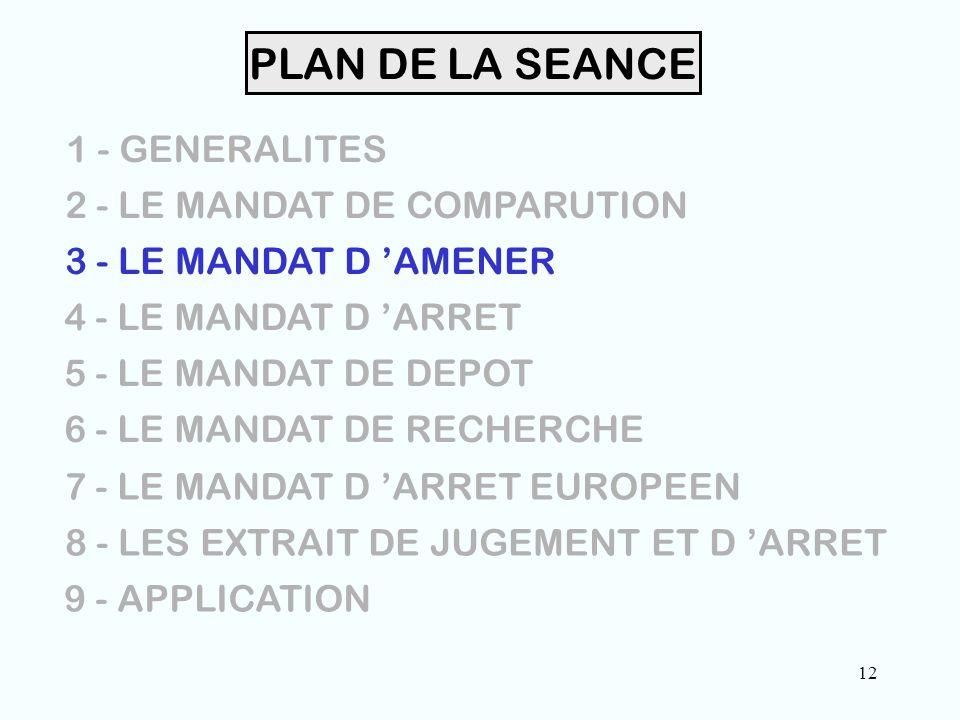 12 PLAN DE LA SEANCE 1 - GENERALITES 2 - LE MANDAT DE COMPARUTION 3 - LE MANDAT D 'AMENER 4 - LE MANDAT D 'ARRET 5 - LE MANDAT DE DEPOT 6 - LE MANDAT DE RECHERCHE 7 - LE MANDAT D 'ARRET EUROPEEN 8 - LES EXTRAIT DE JUGEMENT ET D 'ARRET 9 - APPLICATION