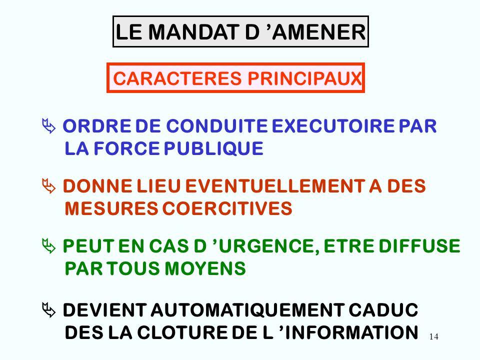 14 CARACTERES PRINCIPAUX  ORDRE DE CONDUITE EXECUTOIRE PAR LA FORCE PUBLIQUE  DONNE LIEU EVENTUELLEMENT A DES MESURES COERCITIVES  PEUT EN CAS D 'URGENCE, ETRE DIFFUSE PAR TOUS MOYENS LE MANDAT D 'AMENER  DEVIENT AUTOMATIQUEMENT CADUC DES LA CLOTURE DE L 'INFORMATION
