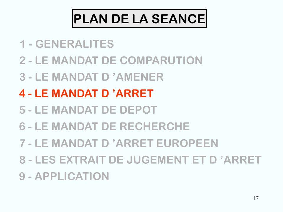 17 PLAN DE LA SEANCE 1 - GENERALITES 2 - LE MANDAT DE COMPARUTION 3 - LE MANDAT D 'AMENER 4 - LE MANDAT D 'ARRET 5 - LE MANDAT DE DEPOT 6 - LE MANDAT DE RECHERCHE 7 - LE MANDAT D 'ARRET EUROPEEN 8 - LES EXTRAIT DE JUGEMENT ET D 'ARRET 9 - APPLICATION