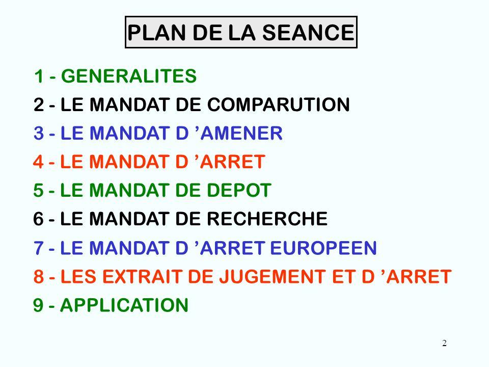 2 PLAN DE LA SEANCE 1 - GENERALITES 2 - LE MANDAT DE COMPARUTION 3 - LE MANDAT D 'AMENER 4 - LE MANDAT D 'ARRET 5 - LE MANDAT DE DEPOT 6 - LE MANDAT DE RECHERCHE 7 - LE MANDAT D 'ARRET EUROPEEN 8 - LES EXTRAIT DE JUGEMENT ET D 'ARRET 9 - APPLICATION