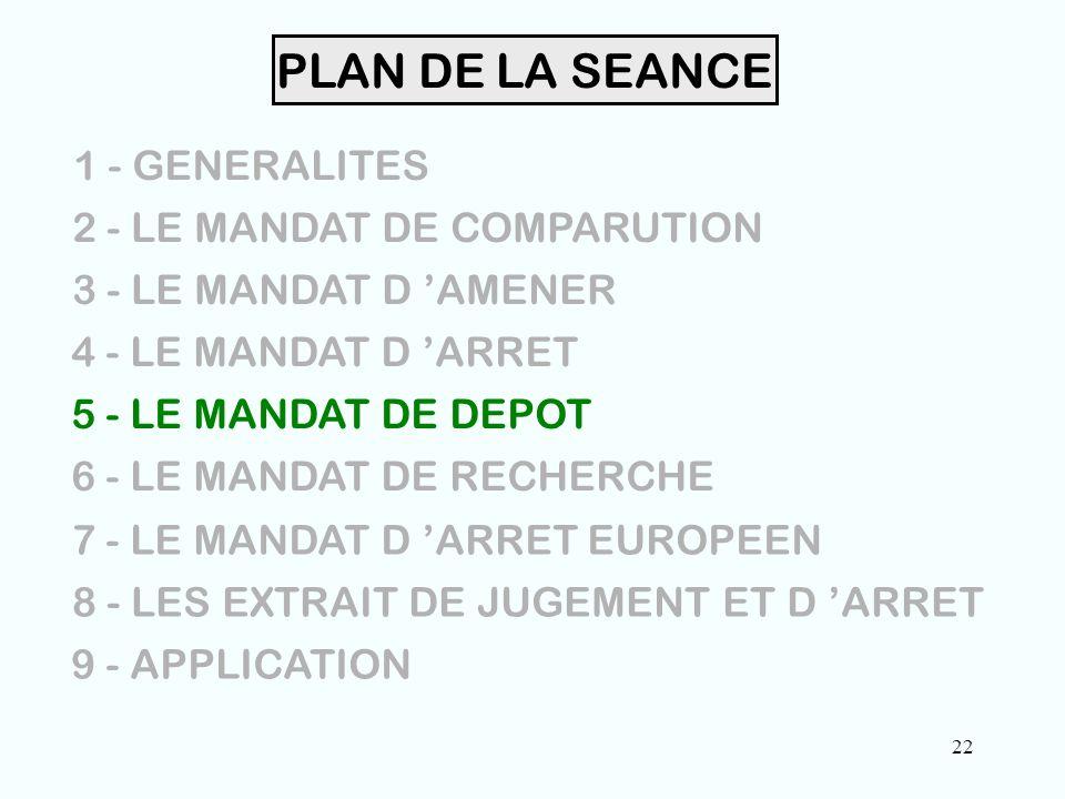 22 PLAN DE LA SEANCE 1 - GENERALITES 2 - LE MANDAT DE COMPARUTION 3 - LE MANDAT D 'AMENER 4 - LE MANDAT D 'ARRET 5 - LE MANDAT DE DEPOT 6 - LE MANDAT DE RECHERCHE 7 - LE MANDAT D 'ARRET EUROPEEN 8 - LES EXTRAIT DE JUGEMENT ET D 'ARRET 9 - APPLICATION