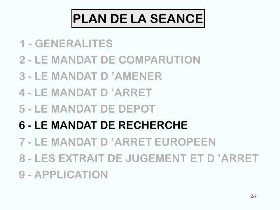 26 PLAN DE LA SEANCE 1 - GENERALITES 2 - LE MANDAT DE COMPARUTION 3 - LE MANDAT D 'AMENER 4 - LE MANDAT D 'ARRET 5 - LE MANDAT DE DEPOT 6 - LE MANDAT DE RECHERCHE 7 - LE MANDAT D 'ARRET EUROPEEN 8 - LES EXTRAIT DE JUGEMENT ET D 'ARRET 9 - APPLICATION