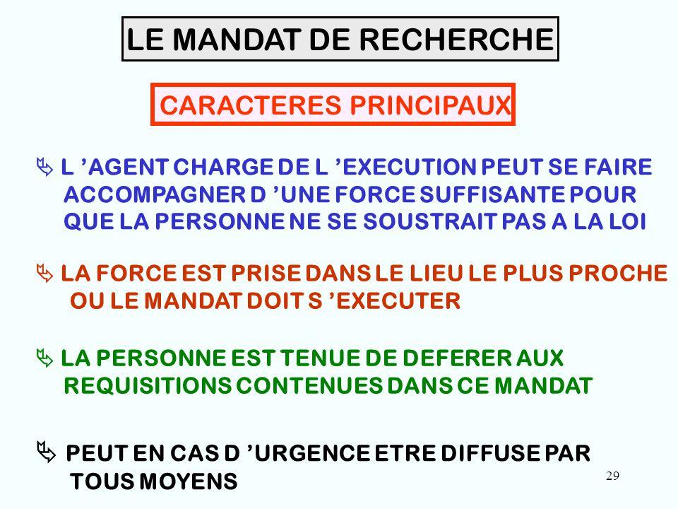 29 CARACTERES PRINCIPAUX  L 'AGENT CHARGE DE L 'EXECUTION PEUT SE FAIRE ACCOMPAGNER D 'UNE FORCE SUFFISANTE POUR QUE LA PERSONNE NE SE SOUSTRAIT PAS A LA LOI  LA FORCE EST PRISE DANS LE LIEU LE PLUS PROCHE OU LE MANDAT DOIT S 'EXECUTER  LA PERSONNE EST TENUE DE DEFERER AUX REQUISITIONS CONTENUES DANS CE MANDAT LE MANDAT DE RECHERCHE  PEUT EN CAS D 'URGENCE ETRE DIFFUSE PAR TOUS MOYENS