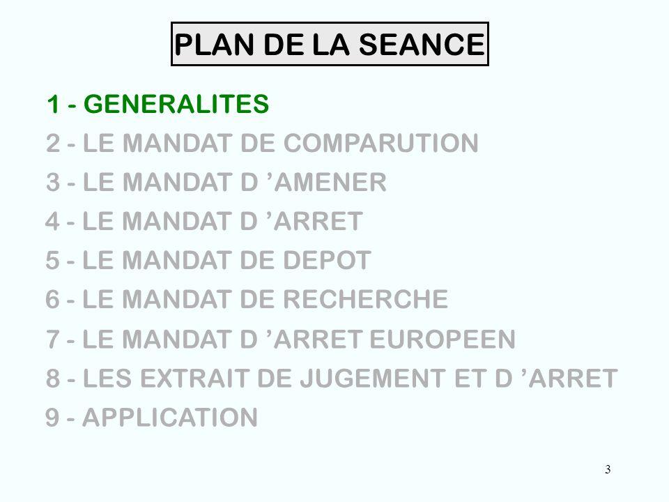 3 PLAN DE LA SEANCE 1 - GENERALITES 2 - LE MANDAT DE COMPARUTION 3 - LE MANDAT D 'AMENER 4 - LE MANDAT D 'ARRET 5 - LE MANDAT DE DEPOT 6 - LE MANDAT DE RECHERCHE 7 - LE MANDAT D 'ARRET EUROPEEN 8 - LES EXTRAIT DE JUGEMENT ET D 'ARRET 9 - APPLICATION