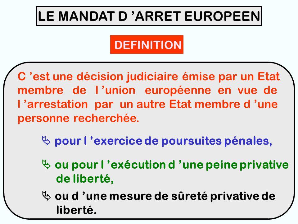 33 LE MANDAT D 'ARRET EUROPEEN DEFINITION C 'est une décision judiciaire émise par un Etat membre de l 'union européenne en vue de l 'arrestation par un autre Etat membre d 'une personne recherchée.