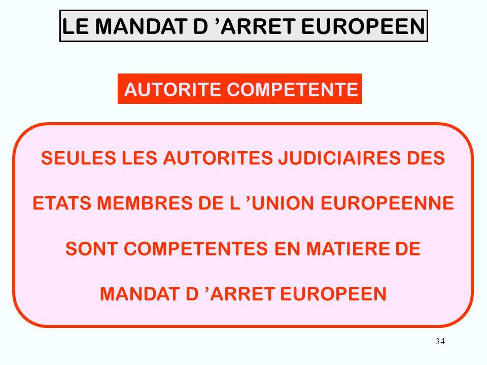 34 LE MANDAT D 'ARRET EUROPEEN AUTORITE COMPETENTE SEULES LES AUTORITES JUDICIAIRES DES ETATS MEMBRES DE L 'UNION EUROPEENNE SONT COMPETENTES EN MATIERE DE MANDAT D 'ARRET EUROPEEN
