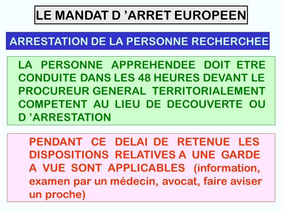 36 LE MANDAT D 'ARRET EUROPEEN ARRESTATION DE LA PERSONNE RECHERCHEE LA PERSONNE APPREHENDEE DOIT ETRE CONDUITE DANS LES 48 HEURES DEVANT LE PROCUREUR GENERAL TERRITORIALEMENT COMPETENT AU LIEU DE DECOUVERTE OU D 'ARRESTATION PENDANT CE DELAI DE RETENUE LES DISPOSITIONS RELATIVES A UNE GARDE A VUE SONT APPLICABLES (information, examen par un médecin, avocat, faire aviser un proche)