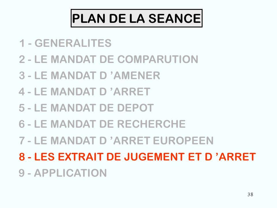 38 PLAN DE LA SEANCE 1 - GENERALITES 2 - LE MANDAT DE COMPARUTION 3 - LE MANDAT D 'AMENER 4 - LE MANDAT D 'ARRET 5 - LE MANDAT DE DEPOT 6 - LE MANDAT DE RECHERCHE 7 - LE MANDAT D 'ARRET EUROPEEN 8 - LES EXTRAIT DE JUGEMENT ET D 'ARRET 9 - APPLICATION