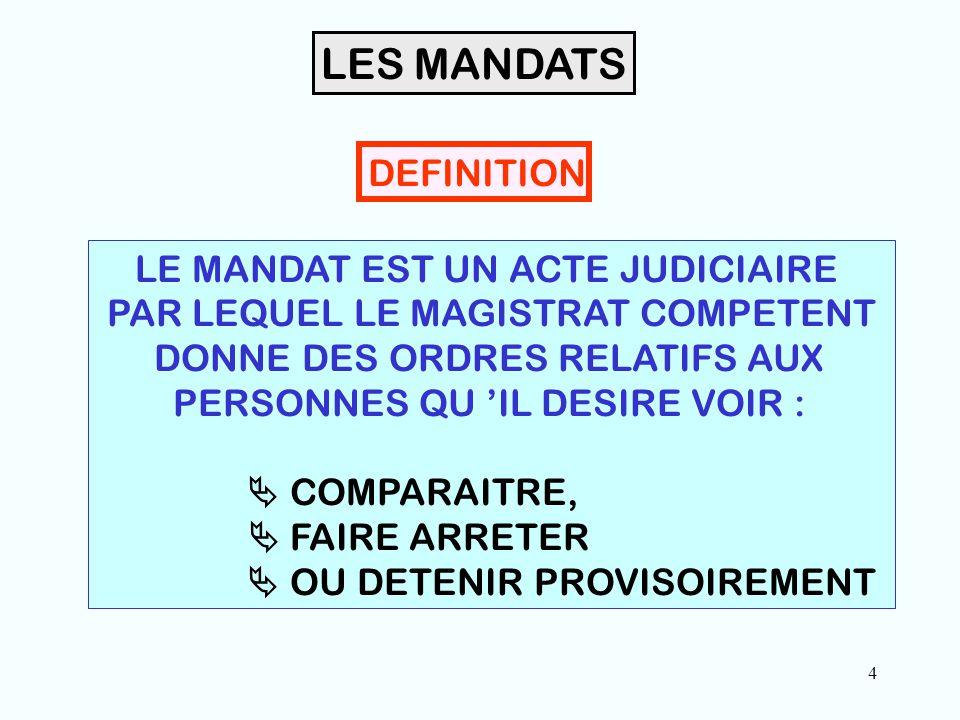 4 LES MANDATS DEFINITION LE MANDAT EST UN ACTE JUDICIAIRE PAR LEQUEL LE MAGISTRAT COMPETENT DONNE DES ORDRES RELATIFS AUX PERSONNES QU 'IL DESIRE VOIR :  COMPARAITRE,  FAIRE ARRETER  OU DETENIR PROVISOIREMENT
