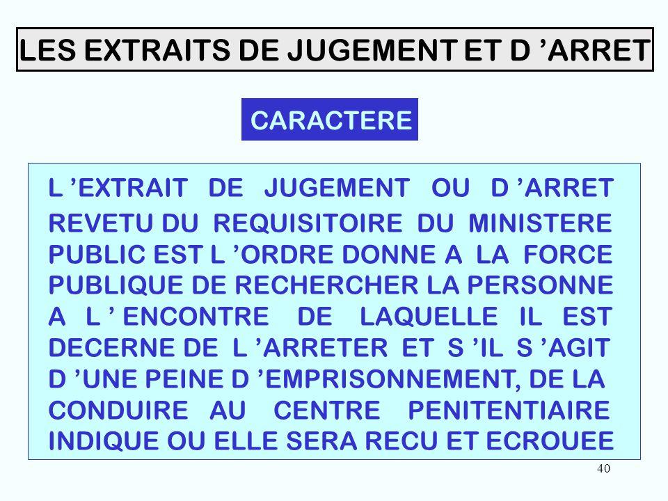 40 LES EXTRAITS DE JUGEMENT ET D 'ARRET CARACTERE L 'EXTRAIT DE JUGEMENT OU D 'ARRET REVETU DU REQUISITOIRE DU MINISTERE PUBLIC EST L 'ORDRE DONNE A LA FORCE PUBLIQUE DE RECHERCHER LA PERSONNE A L ' ENCONTRE DE LAQUELLE IL EST DECERNE DE L 'ARRETER ET S 'IL S 'AGIT D 'UNE PEINE D 'EMPRISONNEMENT, DE LA CONDUIRE AU CENTRE PENITENTIAIRE INDIQUE OU ELLE SERA RECU ET ECROUEE