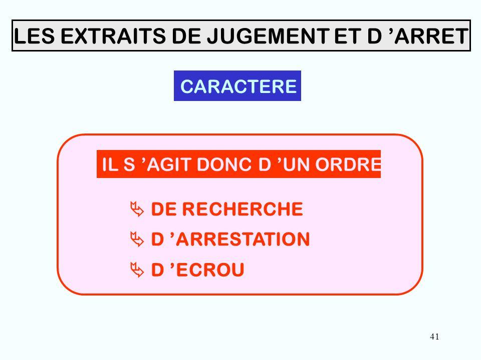 41 LES EXTRAITS DE JUGEMENT ET D 'ARRET CARACTERE IL S 'AGIT DONC D 'UN ORDRE  DE RECHERCHE  D 'ECROU  D 'ARRESTATION