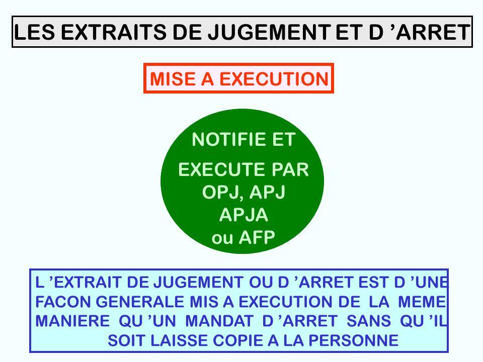42 LES EXTRAITS DE JUGEMENT ET D 'ARRET NOTIFIE ET EXECUTE PAR OPJ, APJ APJA ou AFP MISE A EXECUTION L 'EXTRAIT DE JUGEMENT OU D 'ARRET EST D 'UNE FACON GENERALE MIS A EXECUTION DE LA MEME MANIERE QU 'UN MANDAT D 'ARRET SANS QU 'IL SOIT LAISSE COPIE A LA PERSONNE