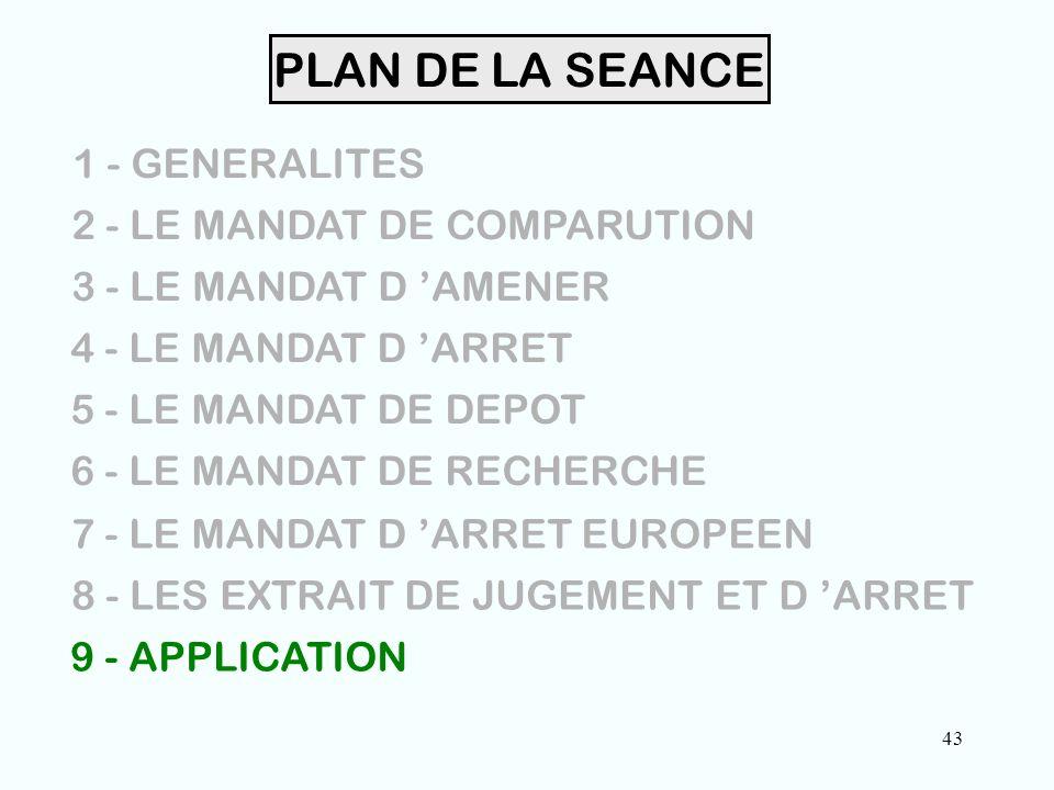 43 PLAN DE LA SEANCE 1 - GENERALITES 2 - LE MANDAT DE COMPARUTION 3 - LE MANDAT D 'AMENER 4 - LE MANDAT D 'ARRET 5 - LE MANDAT DE DEPOT 6 - LE MANDAT DE RECHERCHE 7 - LE MANDAT D 'ARRET EUROPEEN 8 - LES EXTRAIT DE JUGEMENT ET D 'ARRET 9 - APPLICATION