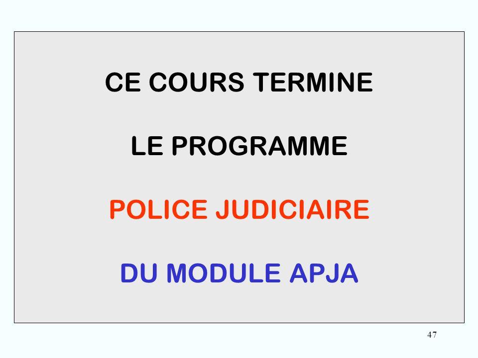 47 CE COURS TERMINE LE PROGRAMME POLICE JUDICIAIRE DU MODULE APJA