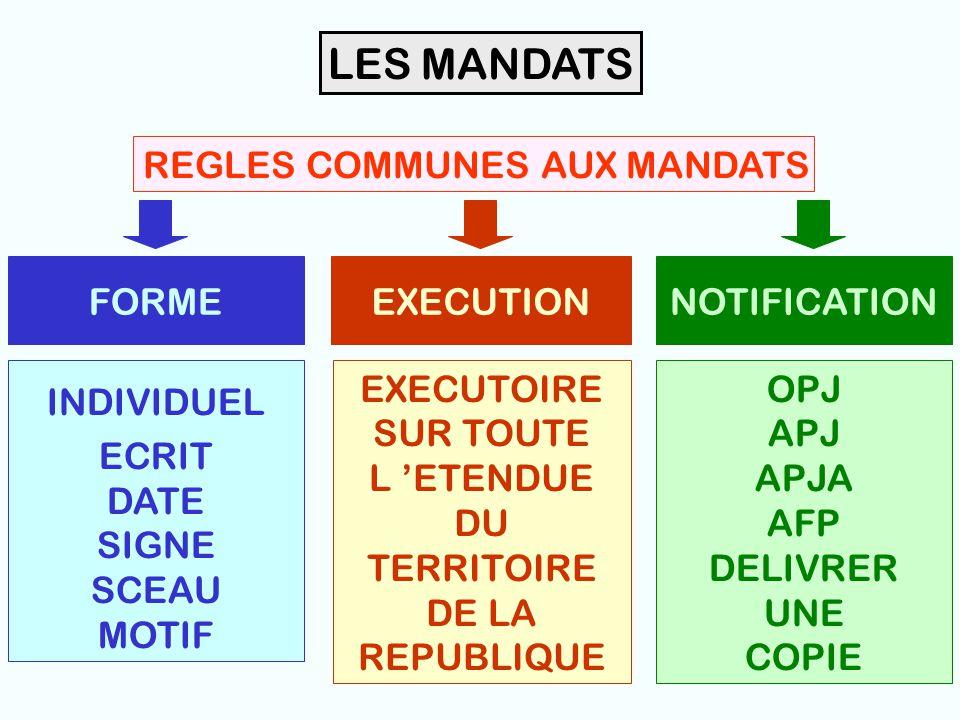 7 LES MANDATS REGLES COMMUNES AUX MANDATS FORMEEXECUTIONNOTIFICATION INDIVIDUEL ECRIT DATE SIGNE SCEAU MOTIF EXECUTOIRE SUR TOUTE L 'ETENDUE DU TERRITOIRE DE LA REPUBLIQUE OPJ APJ APJA AFP DELIVRER UNE COPIE