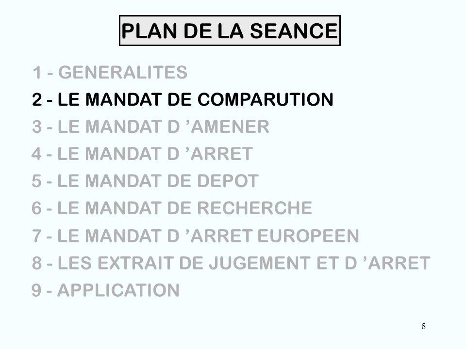 8 PLAN DE LA SEANCE 1 - GENERALITES 2 - LE MANDAT DE COMPARUTION 3 - LE MANDAT D 'AMENER 4 - LE MANDAT D 'ARRET 5 - LE MANDAT DE DEPOT 6 - LE MANDAT DE RECHERCHE 7 - LE MANDAT D 'ARRET EUROPEEN 8 - LES EXTRAIT DE JUGEMENT ET D 'ARRET 9 - APPLICATION