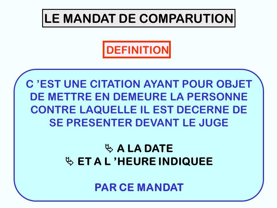 9 LE MANDAT DE COMPARUTION DEFINITION C 'EST UNE CITATION AYANT POUR OBJET DE METTRE EN DEMEURE LA PERSONNE CONTRE LAQUELLE IL EST DECERNE DE SE PRESENTER DEVANT LE JUGE  A LA DATE  ET A L 'HEURE INDIQUEE PAR CE MANDAT