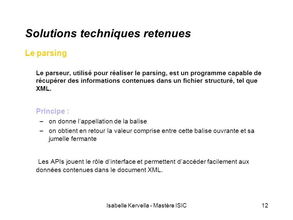 Isabelle Kervella - Mastère ISIC12 Solutions techniques retenues Le parsing Le parseur, utilisé pour réaliser le parsing, est un programme capable de récupérer des informations contenues dans un fichier structuré, tel que XML.