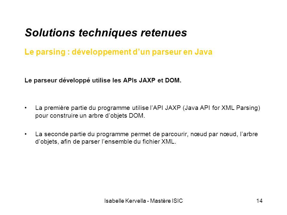 Isabelle Kervella - Mastère ISIC14 Solutions techniques retenues Le parsing : développement d'un parseur en Java Le parseur développé utilise les APIs JAXP et DOM.