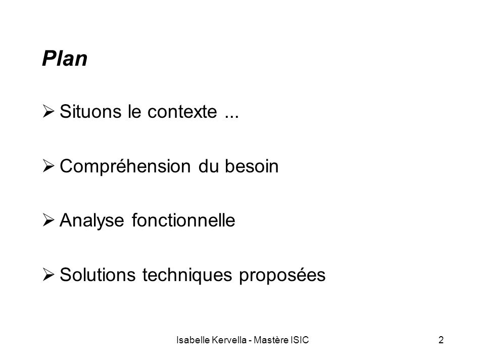 Isabelle Kervella - Mastère ISIC2 Plan  Situons le contexte...  Compréhension du besoin  Analyse fonctionnelle  Solutions techniques proposées