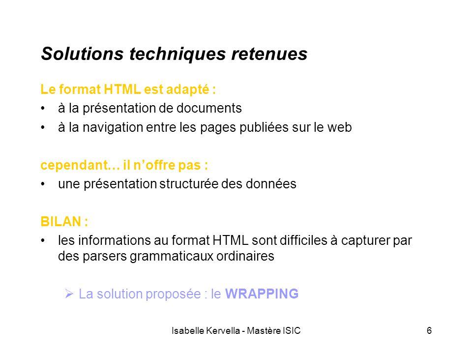Isabelle Kervella - Mastère ISIC6 Solutions techniques retenues Le format HTML est adapté : à la présentation de documents à la navigation entre les pages publiées sur le web cependant… il n'offre pas : une présentation structurée des données BILAN : les informations au format HTML sont difficiles à capturer par des parsers grammaticaux ordinaires  La solution proposée : le WRAPPING