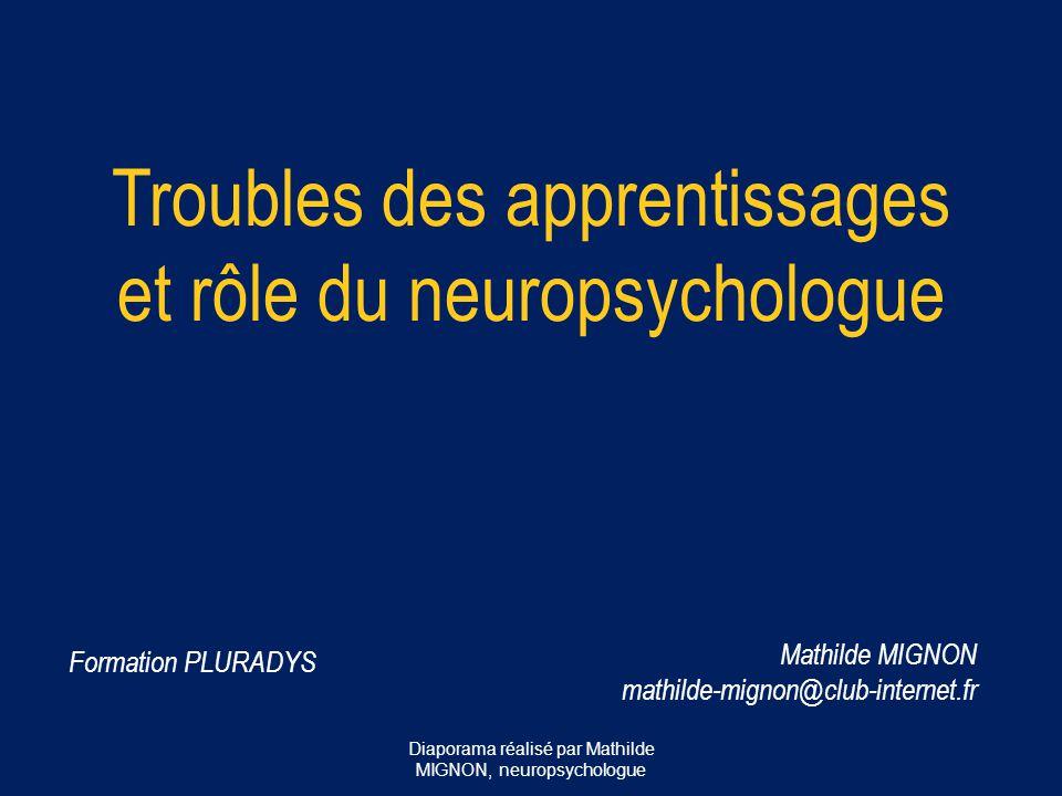 Troubles des apprentissages et rôle du neuropsychologue Mathilde MIGNON mathilde-mignon@club-internet.fr Formation PLURADYS Diaporama réalisé par Math