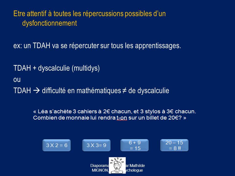 Etre attentif à toutes les répercussions possibles d'un dysfonctionnement ex: un TDAH va se répercuter sur tous les apprentissages. TDAH + dyscalculie