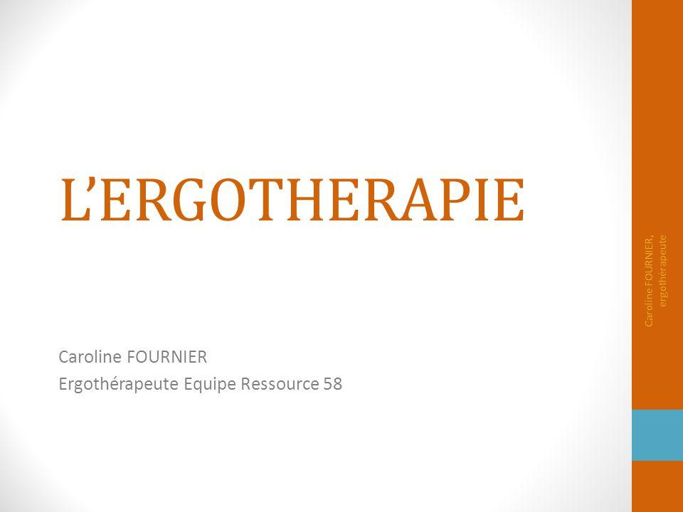 L'ERGOTHERAPIE Caroline FOURNIER Ergothérapeute Equipe Ressource 58 Caroline FOURNIER, ergothérapeute