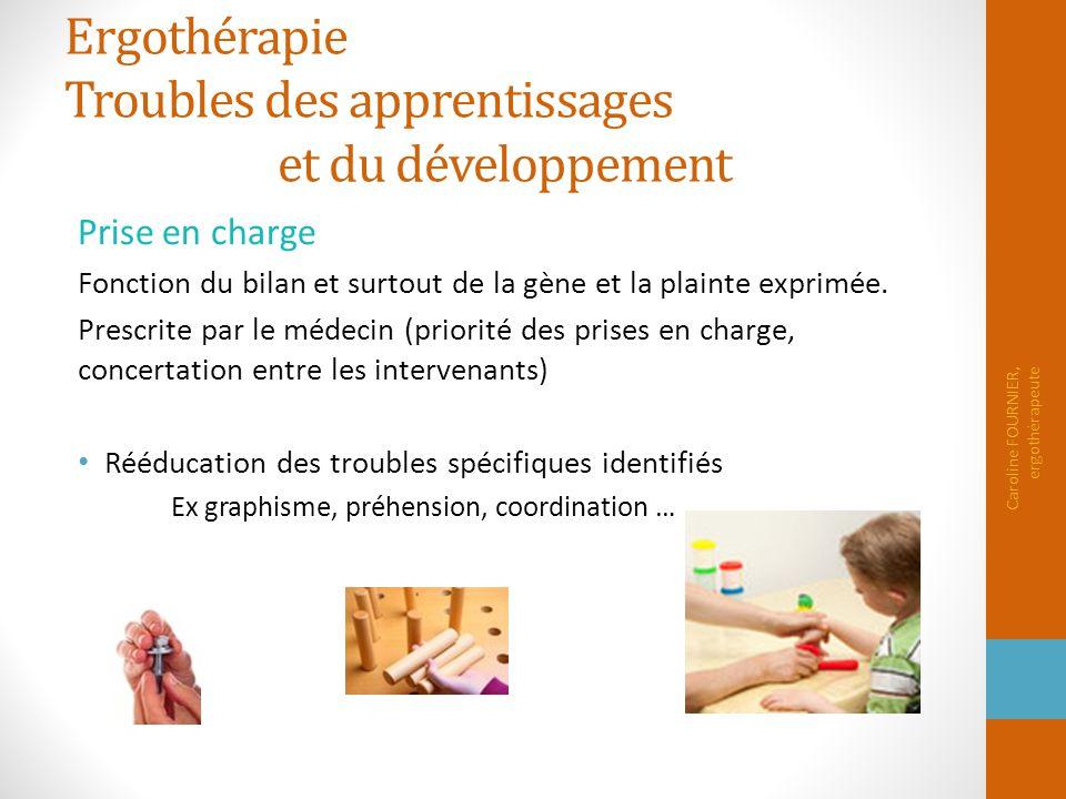 Ergothérapie Troubles des apprentissages et du développement Prise en charge Fonction du bilan et surtout de la gène et la plainte exprimée. Prescrite