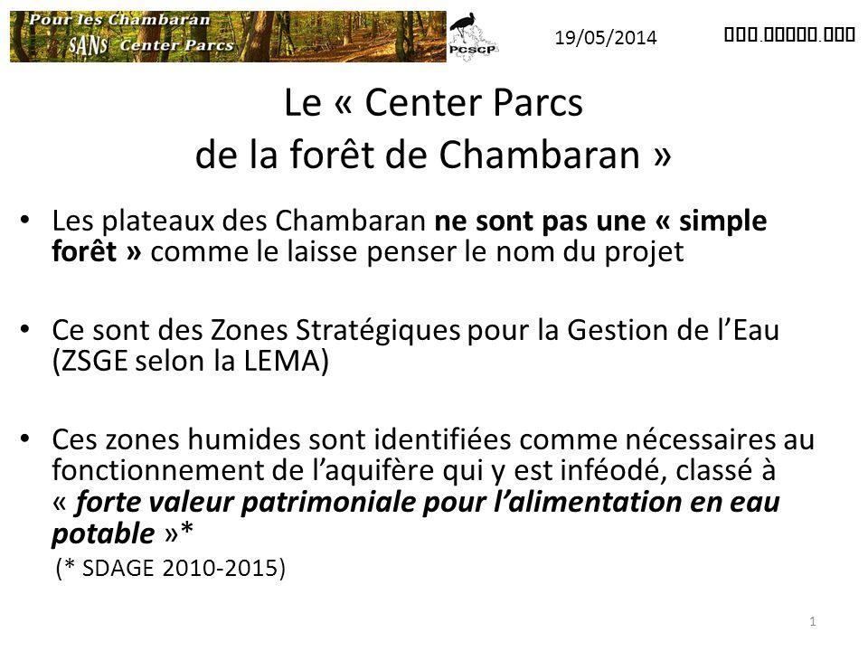 Le « Center Parcs de la forêt de Chambaran » Les plateaux des Chambaran ne sont pas une « simple forêt » comme le laisse penser le nom du projet Ce sont des Zones Stratégiques pour la Gestion de l'Eau (ZSGE selon la LEMA) Ces zones humides sont identifiées comme nécessaires au fonctionnement de l'aquifère qui y est inféodé, classé à « forte valeur patrimoniale pour l'alimentation en eau potable »* (* SDAGE 2010-2015) www.