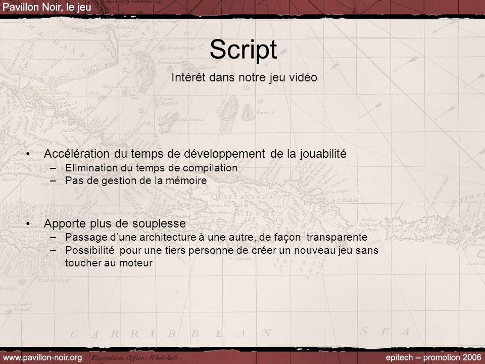 Script Intérêt dans notre jeu vidéo Accélération du temps de développement de la jouabilité –Elimination du temps de compilation –Pas de gestion de la mémoire Apporte plus de souplesse –Passage d'une architecture à une autre, de façon transparente –Possibilité pour une tiers personne de créer un nouveau jeu sans toucher au moteur