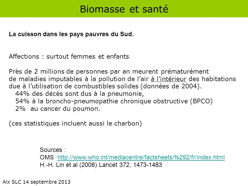 Biomasse et santé Aix SLC 14 septembre 2013 La cuisson dans les pays pauvres du Sud. Affections : surtout femmes et enfants Près de 2 millions de pers