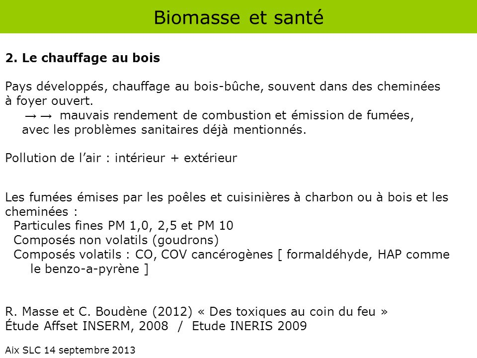 Biomasse et santé Aix SLC 14 septembre 2013 Types de foyers Individuels Cheminées à foyer ouvert (--) Insert, chaudières modernes (-) avec filtre (+) Collectifs ou industriels Chaudières à haut rendement (+) + Filtration des fumées (++) Bon entretien .
