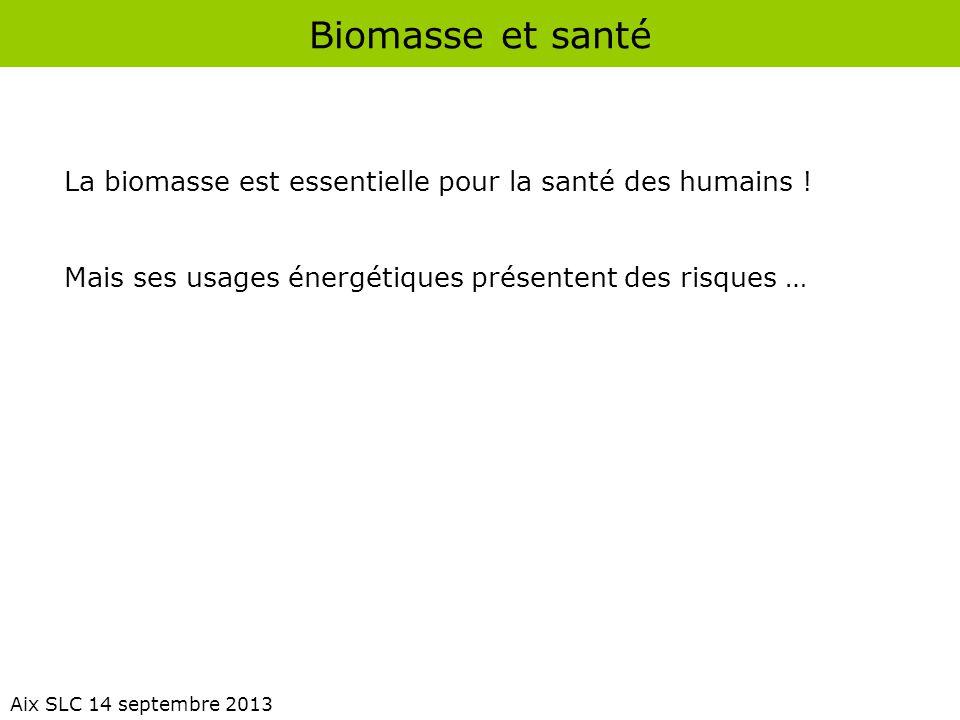 Biomasse et santé Aix SLC 14 septembre 2013 La biomasse est essentielle pour la santé des humains ! Mais ses usages énergétiques présentent des risque