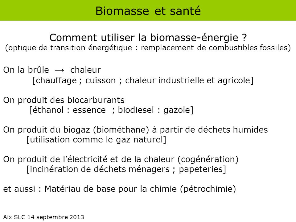Biomasse et santé Aix SLC 14 septembre 2013 Comment utiliser la biomasse-énergie ? (optique de transition énergétique : remplacement de combustibles f