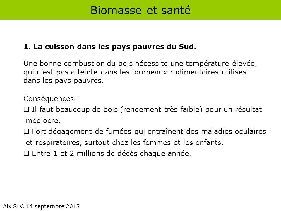 Biomasse et santé Aix SLC 14 septembre 2013 1. La cuisson dans les pays pauvres du Sud. Une bonne combustion du bois nécessite une température élevée,