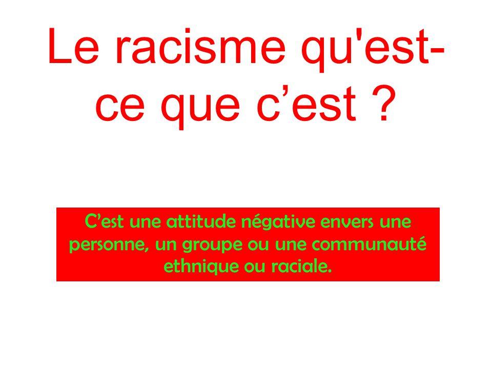 Le racisme qu'est- ce que c'est ? C'est une attitude négative envers une personne, un groupe ou une communauté ethnique ou raciale.
