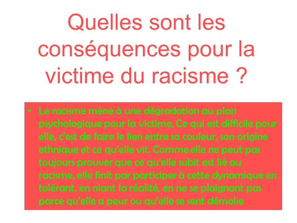 Quelles sont les conséquences pour la victime du racisme ? Le racisme mène à une dégradation au plan psychologique pour la victime. Ce qui est diffici