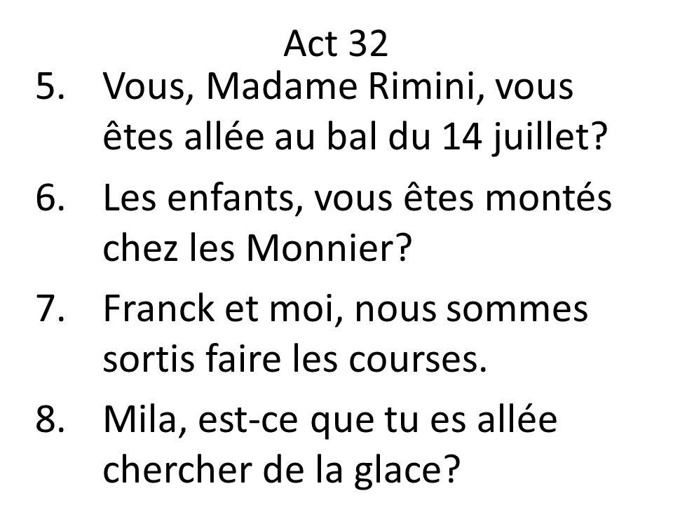 Act 32 5.Vous, Madame Rimini, vous êtes allée au bal du 14 juillet? 6.Les enfants, vous êtes montés chez les Monnier? 7.Franck et moi, nous sommes sor