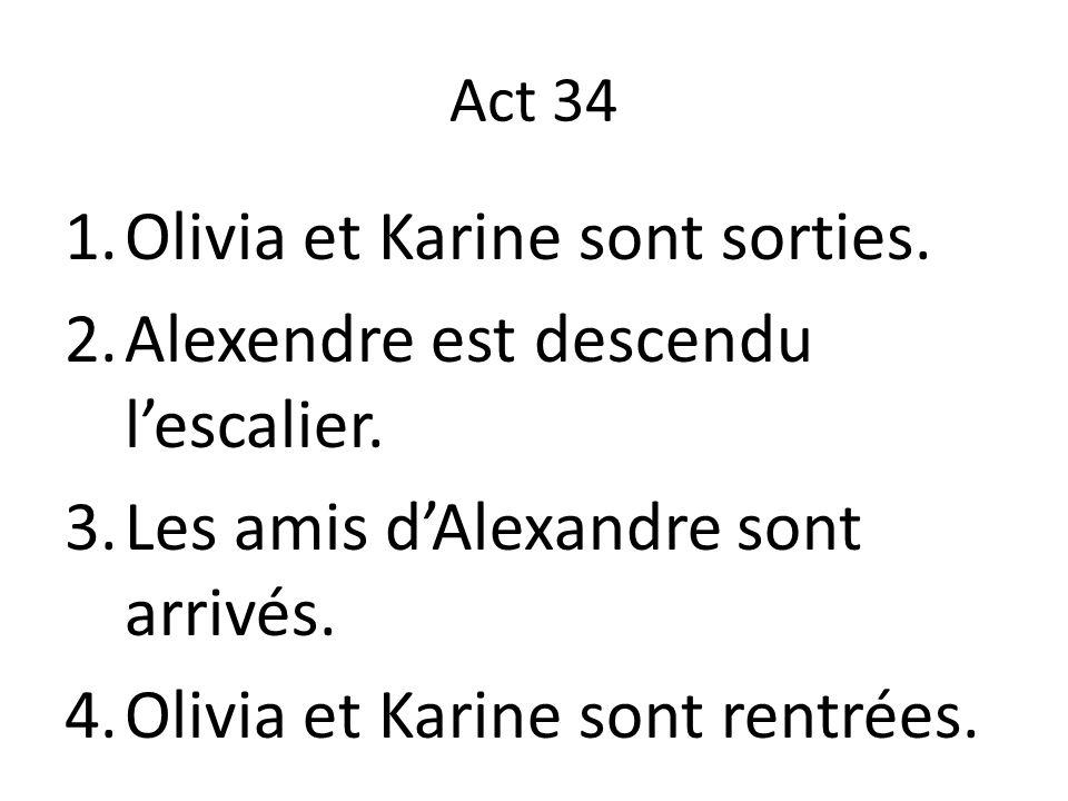 Act 34 1.Olivia et Karine sont sorties. 2.Alexendre est descendu l'escalier. 3.Les amis d'Alexandre sont arrivés. 4.Olivia et Karine sont rentrées.