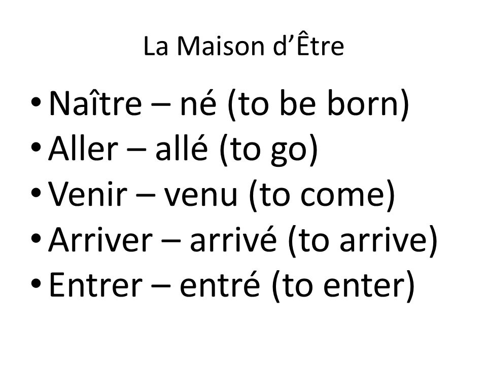 La Maison d'Être Monter – monté (to go up) Devenir – devenu (to become) Rester – resté (to stay) Descendre – descendu (to go down) Tomber – tombé (to fall)