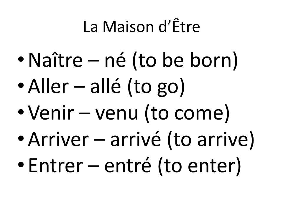 La Maison d'Être Naître – né (to be born) Aller – allé (to go) Venir – venu (to come) Arriver – arrivé (to arrive) Entrer – entré (to enter)