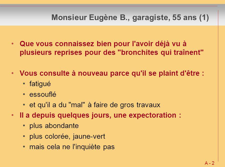 Monsieur Eugène B., garagiste, 55 ans (2) Vous lui trouvez Une TA à 13-9 mm Hg Une FC à 75/min, régulière A l auscultation cardiaque : tout est normal A l auscultation pulmonaire : quelques râles bronchiques A noter aussi : 88 kg pour 1m78 Il fume depuis le serice militaire, 20 à 25 cigarettes/jour Apparemment pas de fièvre, il ne l a pas recherchée Une insomnie inconstante A - 2 bis