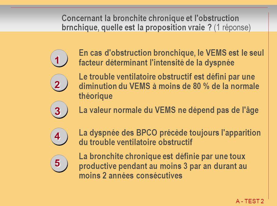 1 1 2 2 3 3 4 4 5 5 Concernant la bronchite chronique et l'obstruction brnchique, quelle est la proposition vraie ? (1 réponse) En cas d'obstruction b