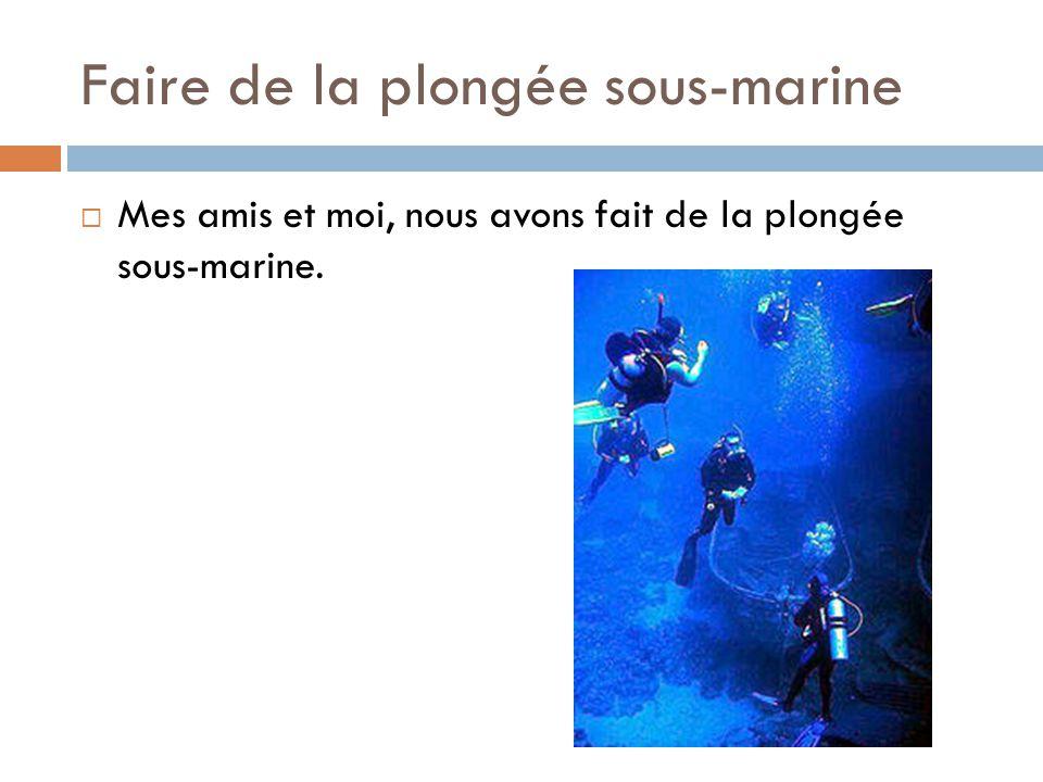 Faire de la plongée sous-marine  Mes amis et moi, nous avons fait de la plongée sous-marine.