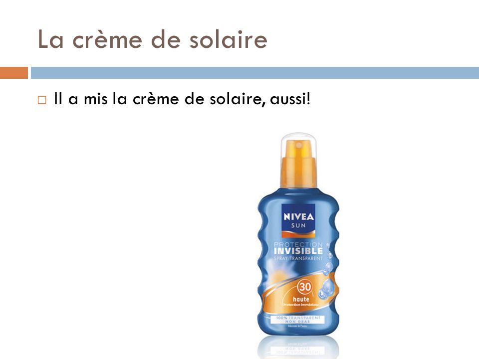 La crème de solaire  Il a mis la crème de solaire, aussi!