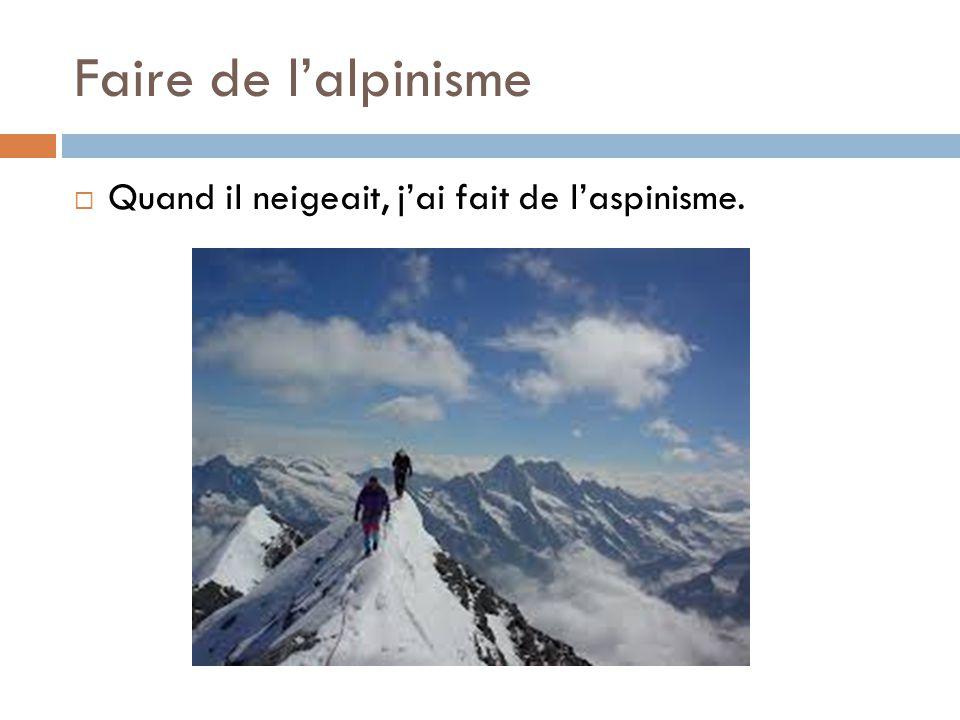 Faire de l'alpinisme  Quand il neigeait, j'ai fait de l'aspinisme.