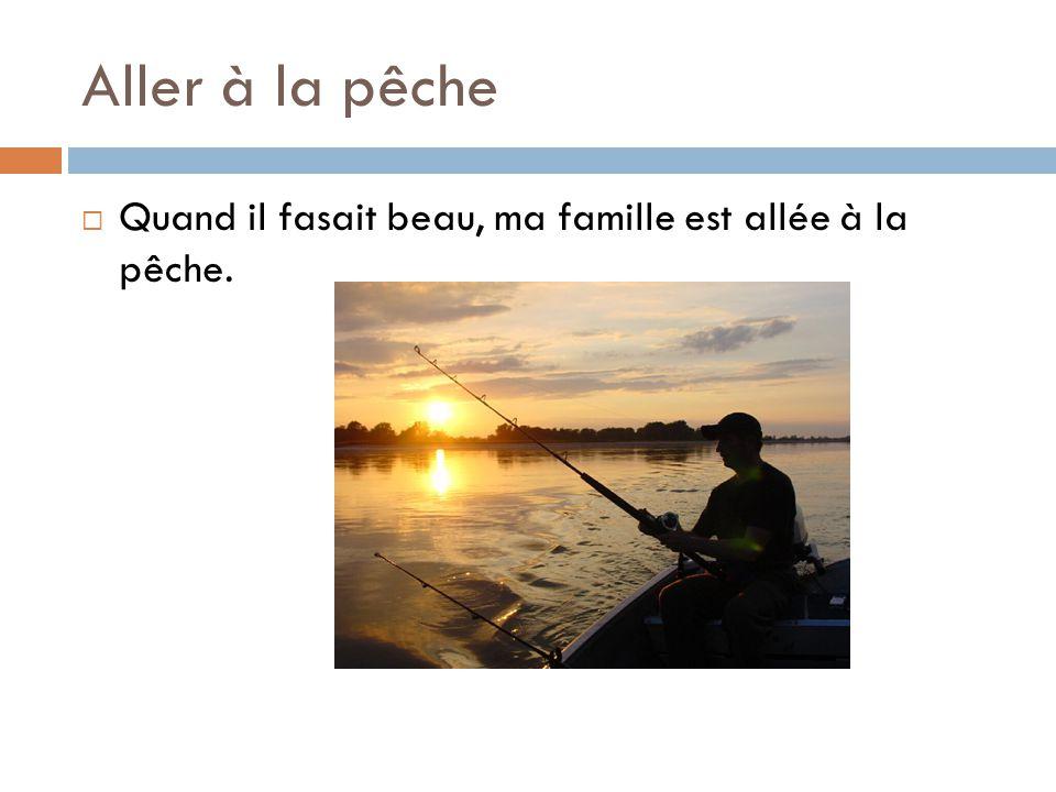 Aller à la pêche  Quand il fasait beau, ma famille est allée à la pêche.