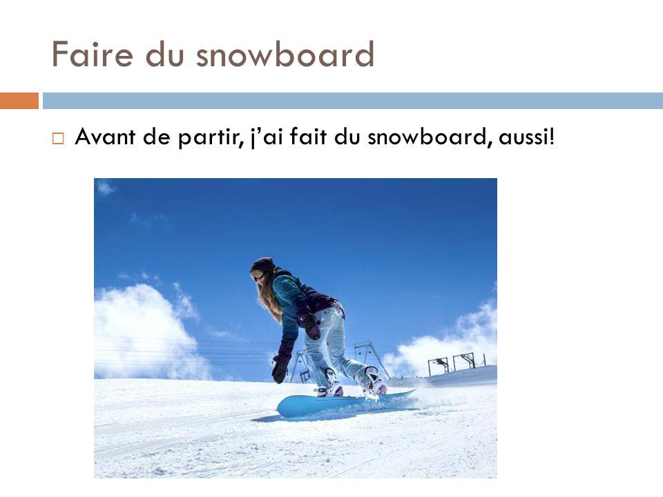 Faire du snowboard  Avant de partir, j'ai fait du snowboard, aussi!