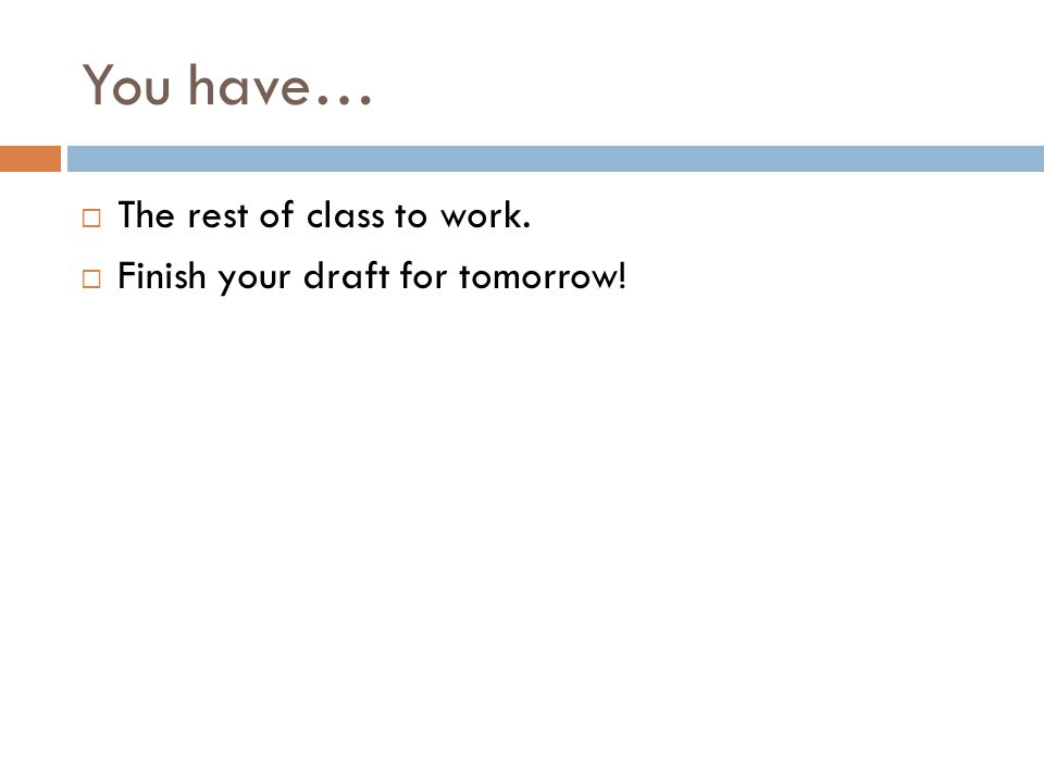 You have…  The rest of class to work.  Finish your draft for tomorrow!